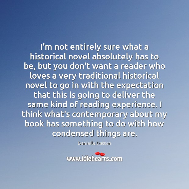 I'm not entirely sure what a historical novel absolutely has to be, Danielle Dutton Picture Quote