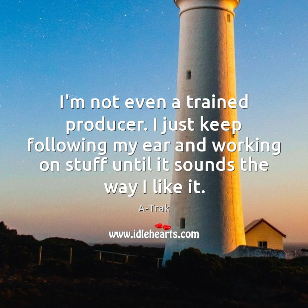I'm not even a trained producer. I just keep following my ear Image