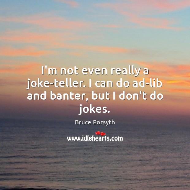 Image, I'm not even really a joke-teller. I can do ad-lib and banter, but I don't do jokes.