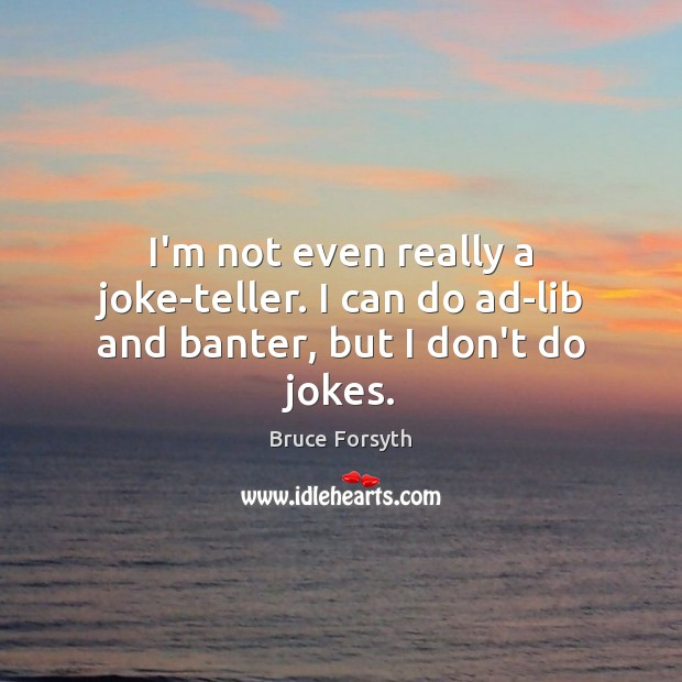 I'm not even really a joke-teller. I can do ad-lib and banter, but I don't do jokes. Bruce Forsyth Picture Quote