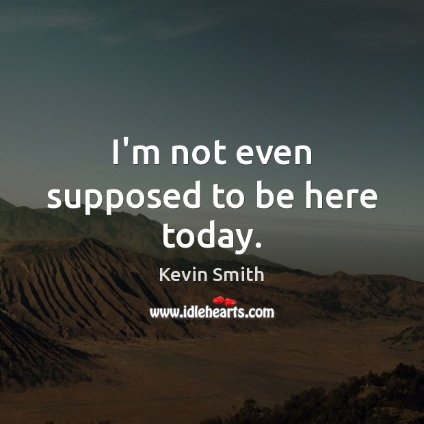 I'm not even supposed to be here today. Kevin Smith Picture Quote