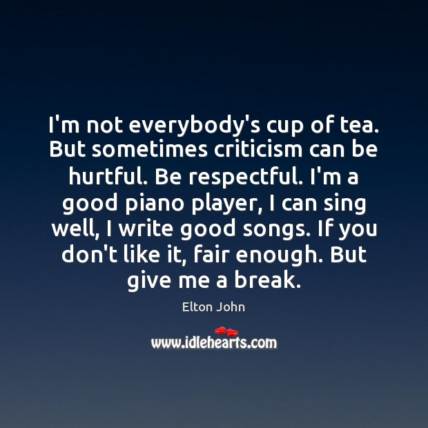 I'm not everybody's cup of tea. But sometimes criticism can be hurtful. Elton John Picture Quote