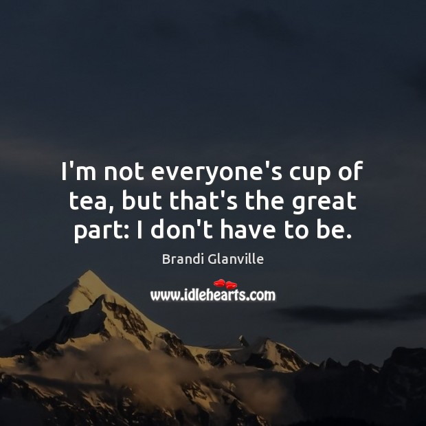 Image, I'm not everyone's cup of tea, but that's the great part: I don't have to be.