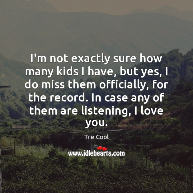 I'm not exactly sure how many kids I have, but yes, I Tre Cool Picture Quote