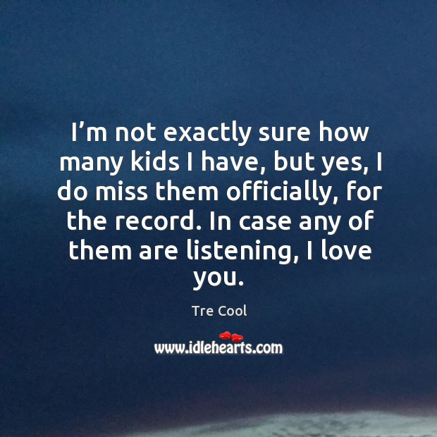 I'm not exactly sure how many kids I have, but yes, I do miss them officially, for the record. Tre Cool Picture Quote