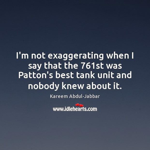 I'm not exaggerating when I say that the 761st was Patton's best Kareem Abdul-Jabbar Picture Quote