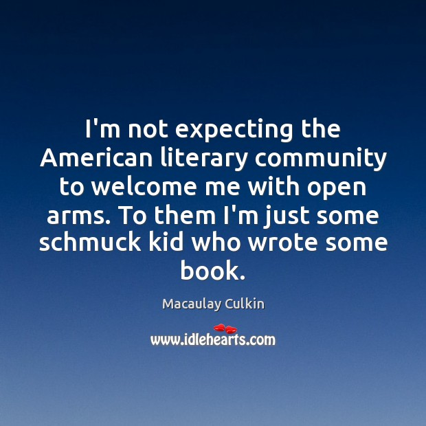 I'm not expecting the American literary community to welcome me with open Macaulay Culkin Picture Quote
