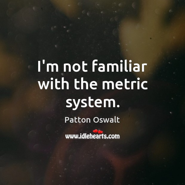 I'm not familiar with the metric system. Patton Oswalt Picture Quote
