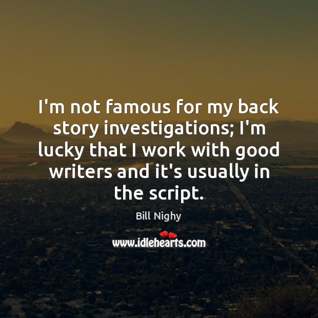 I'm not famous for my back story investigations; I'm lucky that I Bill Nighy Picture Quote