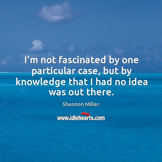 I'm not fascinated by one particular case, but by knowledge that I had no idea was out there. Shannon Miller Picture Quote