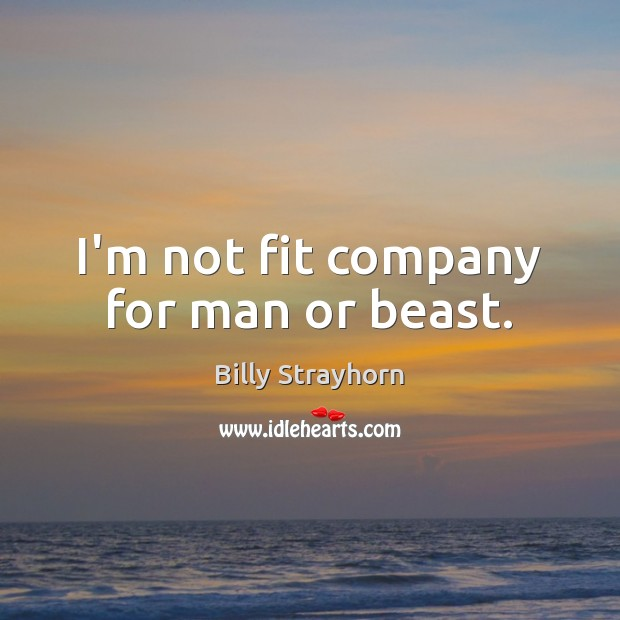 Image, I'm not fit company for man or beast.