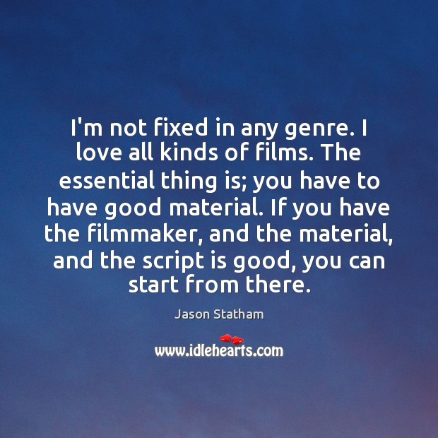 I'm not fixed in any genre. I love all kinds of films. Jason Statham Picture Quote