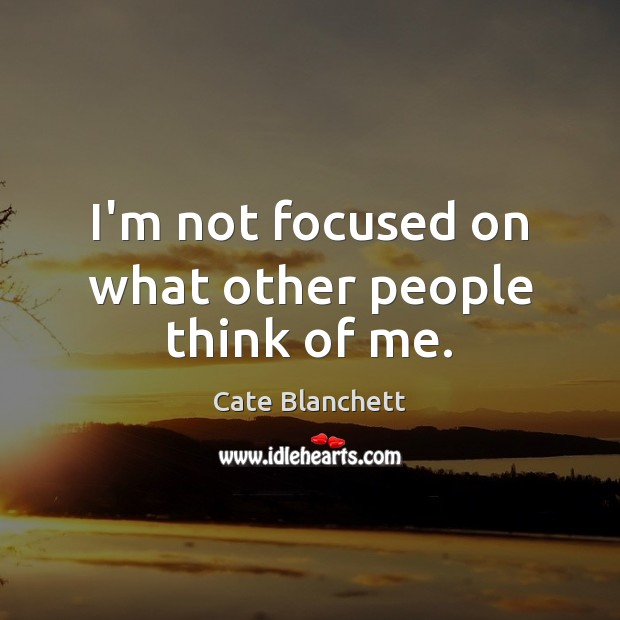 I'm not focused on what other people think of me. Cate Blanchett Picture Quote
