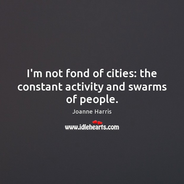 I'm not fond of cities: the constant activity and swarms of people. Joanne Harris Picture Quote