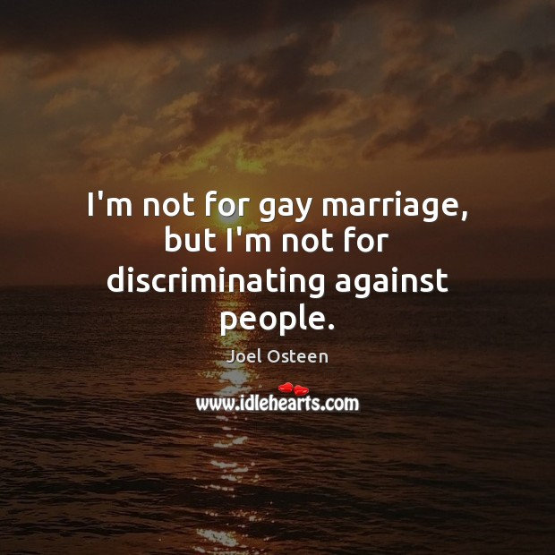 Image, I'm not for gay marriage, but I'm not for discriminating against people.