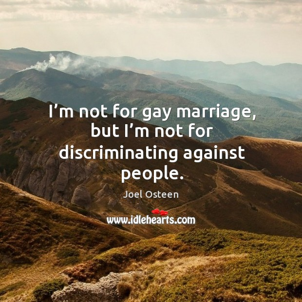 I'm not for gay marriage, but I'm not for discriminating against people. Image