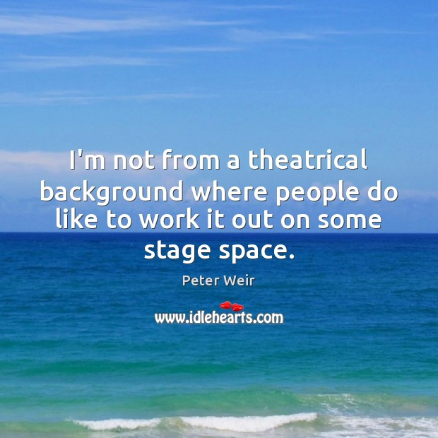 Image, I'm not from a theatrical background where people do like to work