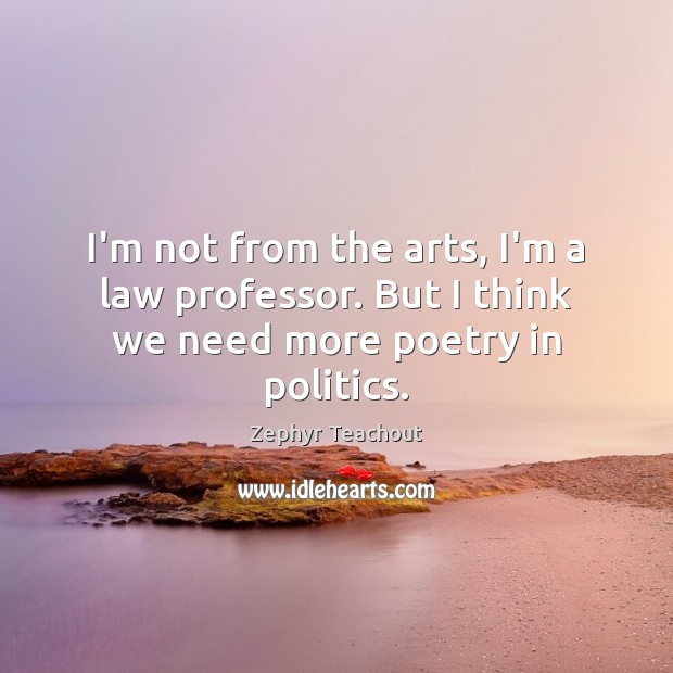 I'm not from the arts, I'm a law professor. But I think we need more poetry in politics. Zephyr Teachout Picture Quote