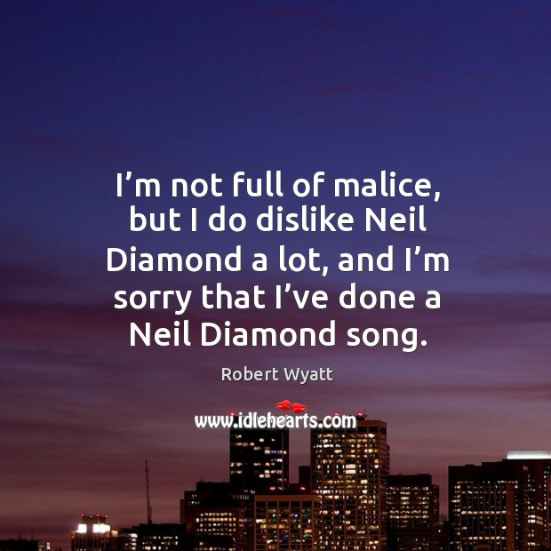 I'm not full of malice, but I do dislike neil diamond a lot, and I'm sorry that I've done a neil diamond song. Robert Wyatt Picture Quote