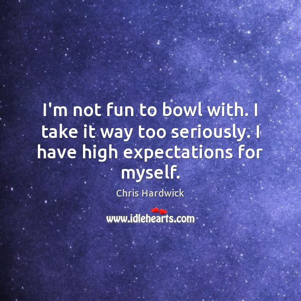 I'm not fun to bowl with. I take it way too seriously. Chris Hardwick Picture Quote