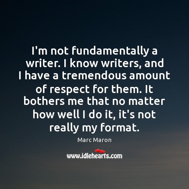 Image, I'm not fundamentally a writer. I know writers, and I have a