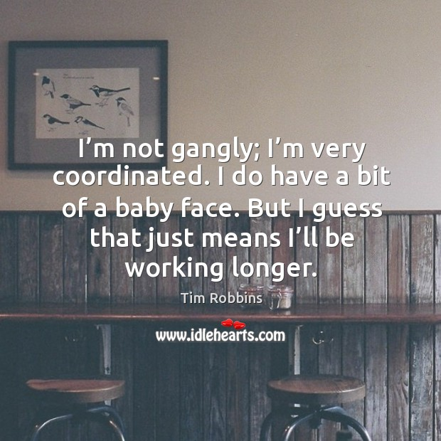I'm not gangly; I'm very coordinated. I do have a bit of a baby face. Image