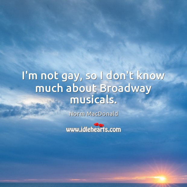 I'm not gay, so I don't know much about Broadway musicals. Norm MacDonald Picture Quote