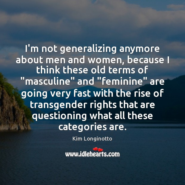 I'm not generalizing anymore about men and women, because I think these Image