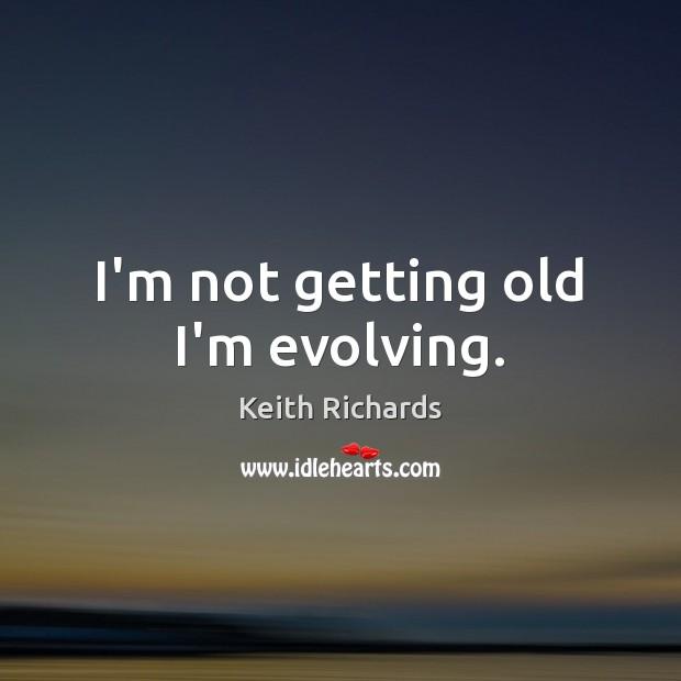 I'm not getting old I'm evolving. Image