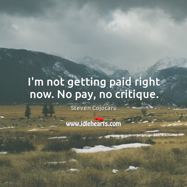 I'm not getting paid right now. No pay, no critique. Steven Cojocaru Picture Quote
