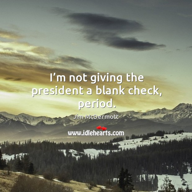 I'm not giving the president a blank check, period. Image