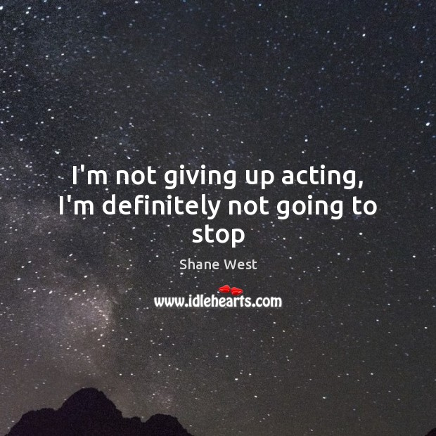 I'm not giving up acting, I'm definitely not going to stop Image