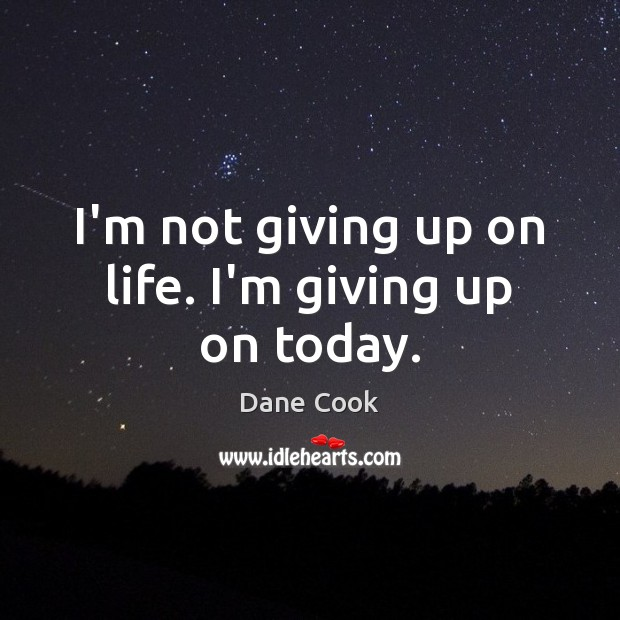 I'm not giving up on life. I'm giving up on today. Dane Cook Picture Quote
