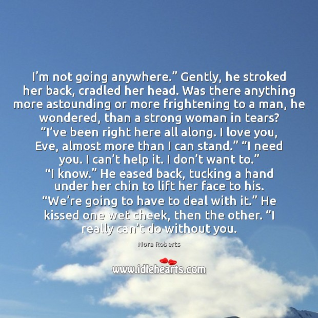 "I'm not going anywhere."" Gently, he stroked her back, cradled her Women Quotes Image"