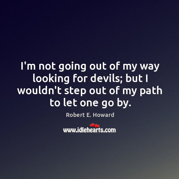 I'm not going out of my way looking for devils; but I Robert E. Howard Picture Quote