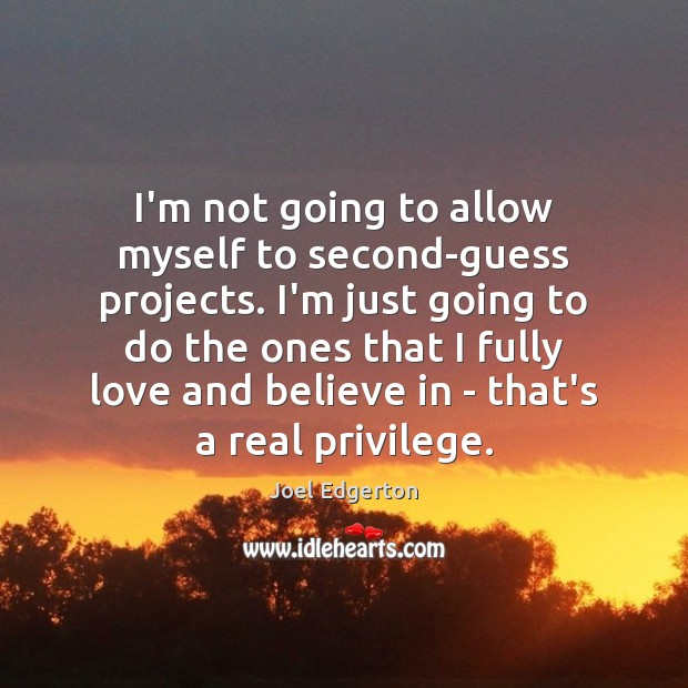 I'm not going to allow myself to second-guess projects. I'm just going Joel Edgerton Picture Quote