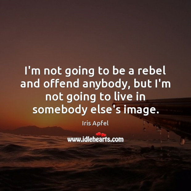 I'm not going to be a rebel and offend anybody, but I'm Image