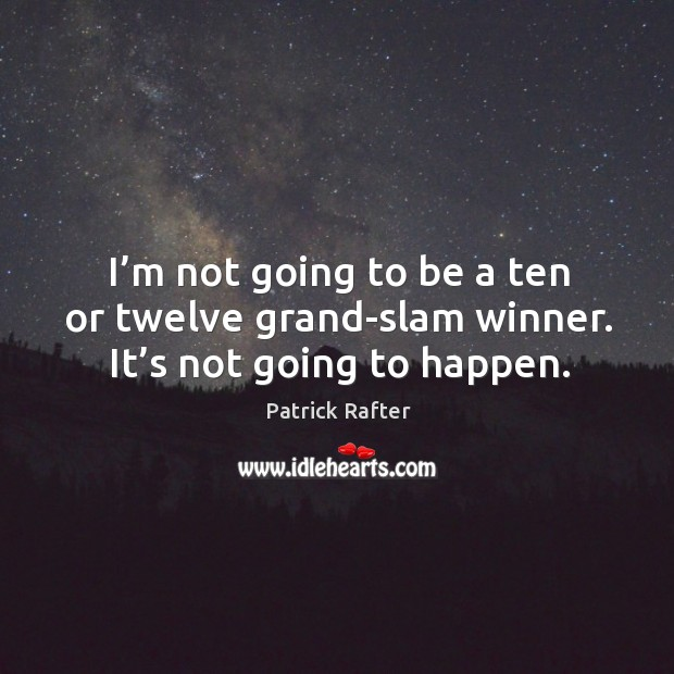 I'm not going to be a ten or twelve grand-slam winner. It's not going to happen. Image