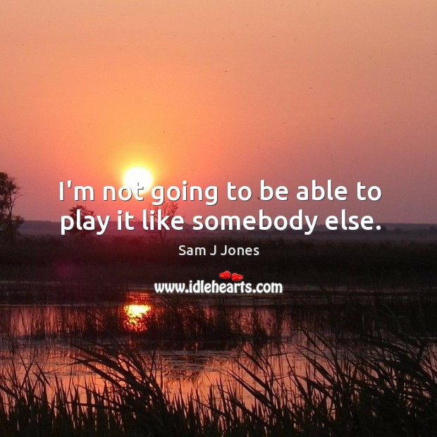 I'm not going to be able to play it like somebody else. Image