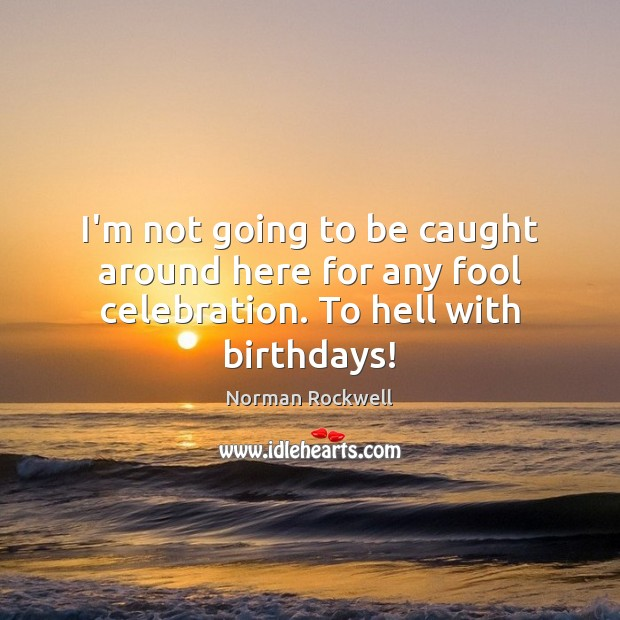 I'm not going to be caught around here for any fool celebration. To hell with birthdays! Fools Quotes Image