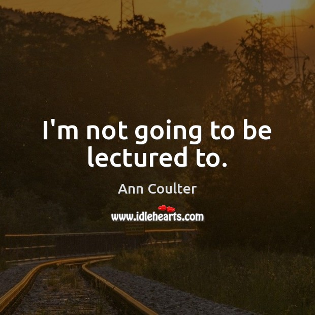 I'm not going to be lectured to. Ann Coulter Picture Quote