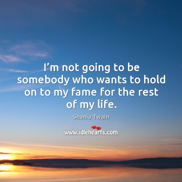 I'm not going to be somebody who wants to hold on to my fame for the rest of my life. Image