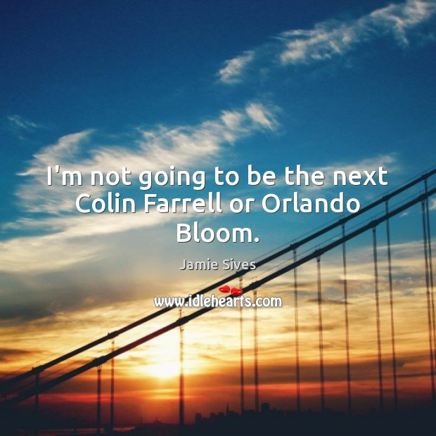 I'm not going to be the next Colin Farrell or Orlando Bloom. Image