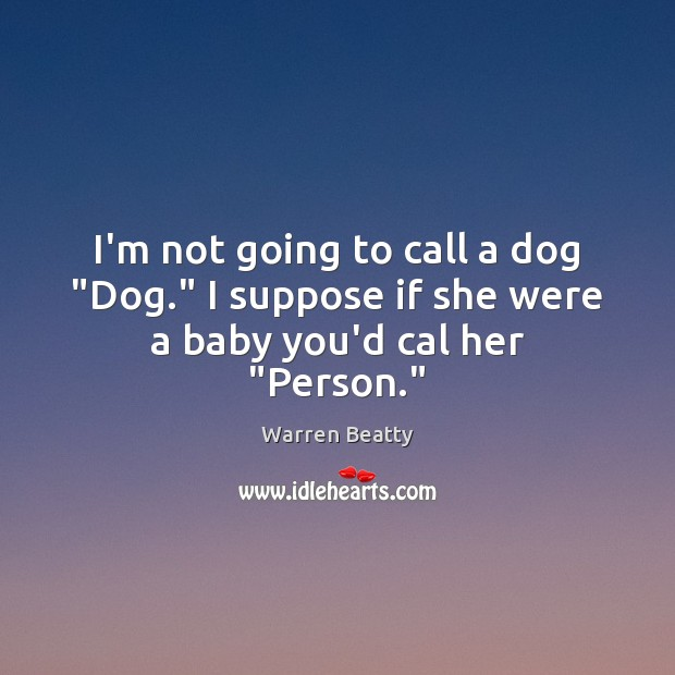 """I'm not going to call a dog """"Dog."""" I suppose if she were a baby you'd cal her """"Person."""" Image"""