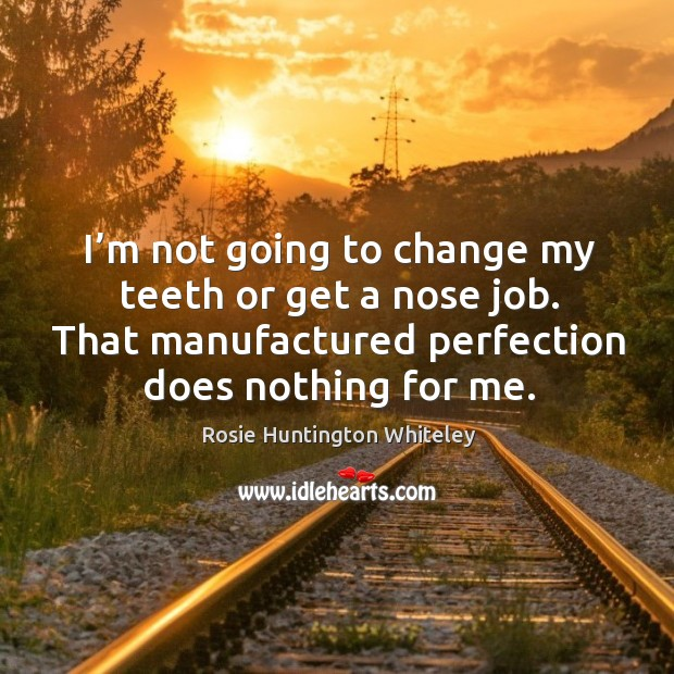 I'm not going to change my teeth or get a nose job. That manufactured perfection does nothing for me. Image