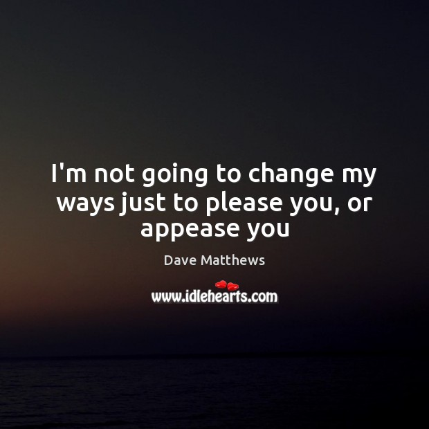 I'm not going to change my ways just to please you, or appease you Dave Matthews Picture Quote