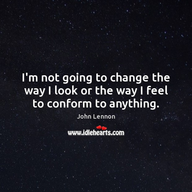 I'm not going to change the way I look or the way I feel to conform to anything. Image