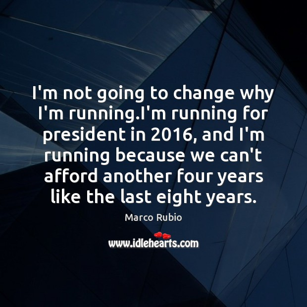 I'm not going to change why I'm running.I'm running for president Image