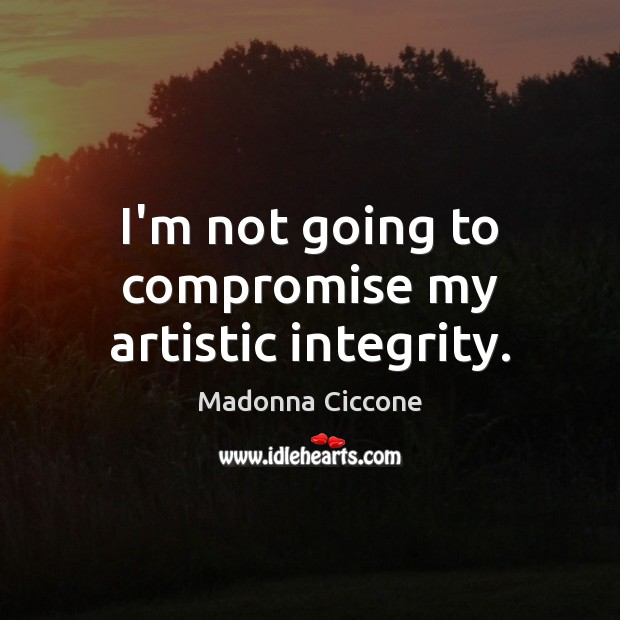 I'm not going to compromise my artistic integrity. Image