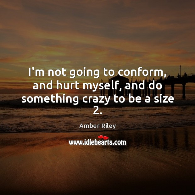 Image, I'm not going to conform, and hurt myself, and do something crazy to be a size 2.